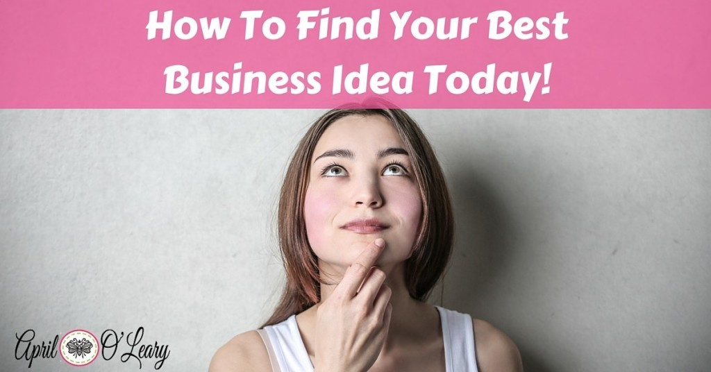 How To Find Your Best Business Idea Today!
