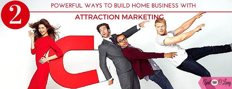Two Powerful Ways to Build Your Home Business With Attraction Marketing