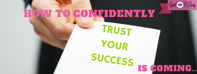 How To Confidently Trust Your Success is Coming