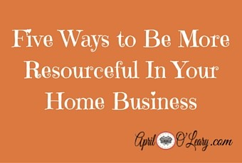 five ways to be more resourceful in your home business
