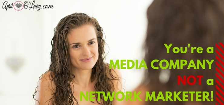 You're a Media Company NOT a Network Marketer!