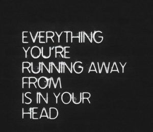 Everything you're running from is in your head