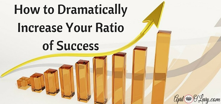 How to Dramatically Increase Your Ratio of Success
