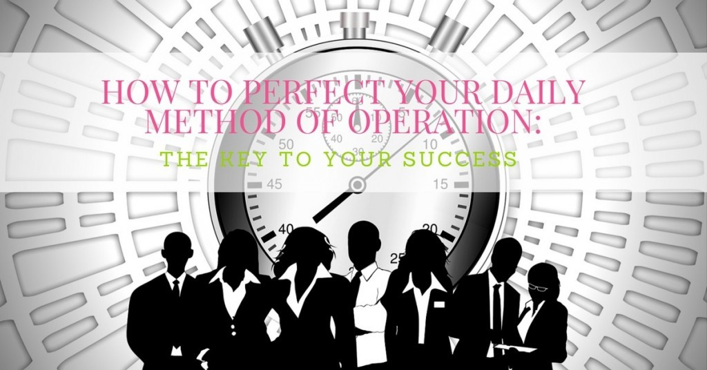 How to Perfect Your Daily Method of Operation: The Key to Your Success