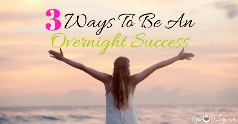 3 Ways To Be An Overnight Success